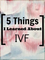 5 Things I Learned About IVF